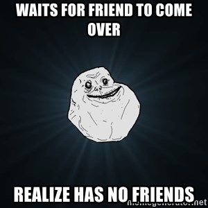 Forever Alone - waits for friend to come over realize has no friends