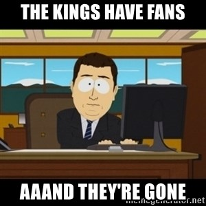 and they're gone - The Kings have fans aaand they're gone