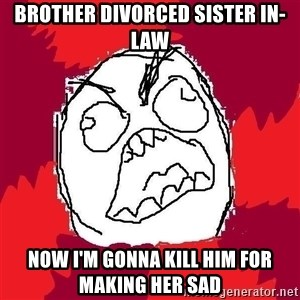 Rage FU - Brother Divorced Sister in-Law Now I'm gonna kill him for making her sad