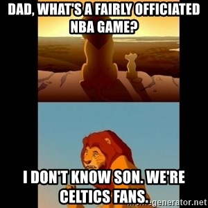 Lion King Shadowy Place - Dad, what's a fairly officiated NBA Game?  I don't know son. We're Celtics fans.