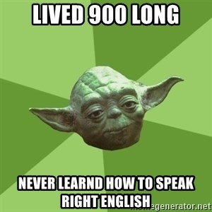 Advice Yoda Gives - Lived 900 long never learnd how to speak right english