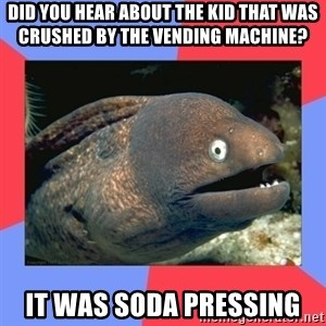Bad Joke Eels - Did you hear about the kid that was crushed by the vending machine? It was soda pressing