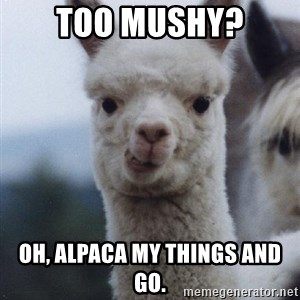 alpaca - Too mushy? Oh, Alpaca my things And go.