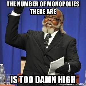 Jimmy Mac - the number of monopolies there are  is too damn high