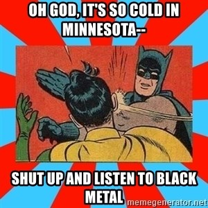 Batman Bitchslap - oh god, it's so cold in minnesota-- shut up and listen to black metal