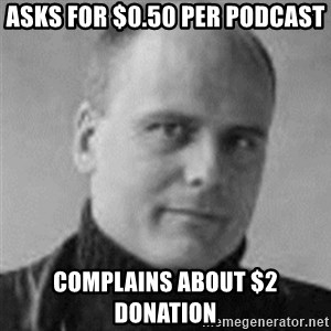 Stefan Molyneux  - Asks for $0.50 per podcast Complains about $2 donation