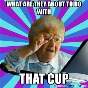 old lady - What are they about to do with That Cup