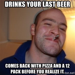 Good Guy Greg - Drinks your last beer Comes back with pizza and a 12 pack before you realize it.