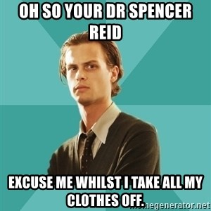 spencer reid - OH SO YOUR DR SPENCER REID  EXCUSE ME WHILST I TAKE ALL MY CLOTHES OFF.