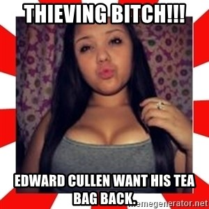 Giovanna Plowman - ThIeving bitch!!! Edward Cullen want his tea bag back.