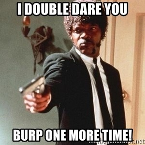 I double dare you - i double dare you burp one more time!