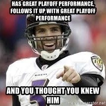 joe flacco - Has great playoff performance, follows it up with great playoff performance And you thought you knew him