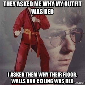 PTSD Karate Kyle - They asked me why my oUtfit was red  I asked them why their floor, walls and ceiling was red