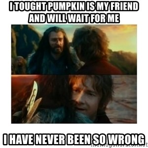 I have never been so wrong - I tought pumpkin is my friend and will wait for me i have never been so wrong
