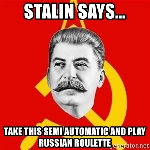 Stalin Says - stalin says... take this semi automatic and play russian roulette