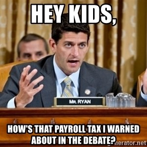 Paul Ryan Meme  - Hey kids, How's that payroll tax I warned about in the debate?