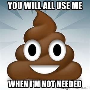 Facebook :poop: emoticon - YOU WILL ALL USE ME WHEN I'M NOT NEEDED
