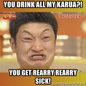 Angry Asian - You drink all my Karua?! You get rearry rearry sick!