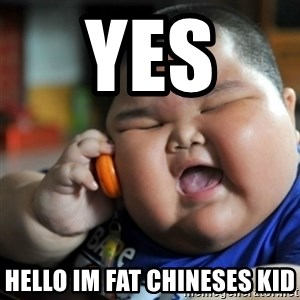 fat chinese kid - YES  HELLO IM FAT CHINESES KID