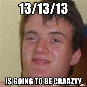 really high guy - 13/13/13 IS GOING TO BE CRAAZYY