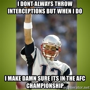 tom brady - i dont always throw interceptions but when i do  I make damn sure its in the afc championship