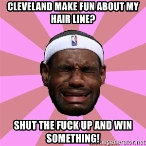 LeBron James - cleveland make fun about my hair line?  shut the fuck up and win something!