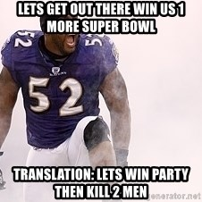 ray lewis - lets get out there win us 1 more super bowl  Translation: lets win party then kill 2 men