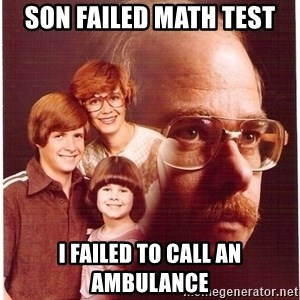 Vengeance Dad - son failed math test i failed to call an ambulance