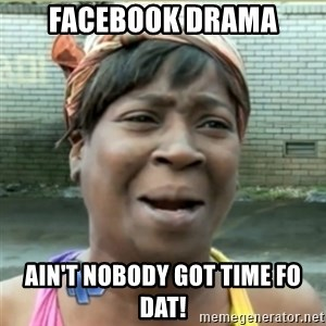 Ain't Nobody got time fo that - Facebook Drama AIN'T NOBODY GOT TIME FO DAT!