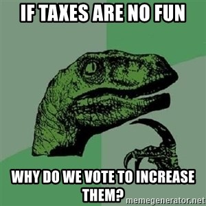 Philosoraptor - if taxes are no fun why do we vote to increase them?