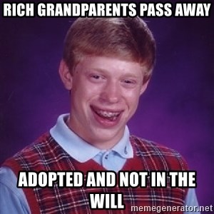 Bad Luck Brian - rich grandparents pass away adopted and not in the will