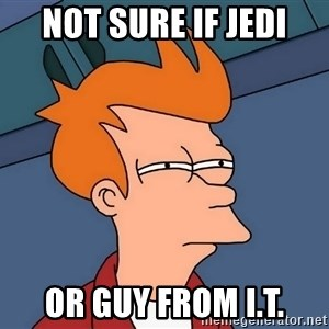 Futurama Fry - not sure if jedi or guy from I.T.