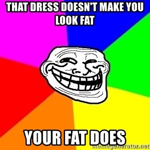 troll face1 - THAT DRESS DOESN'T MAKE YOU LOOK FAT YOUR FAT DOES