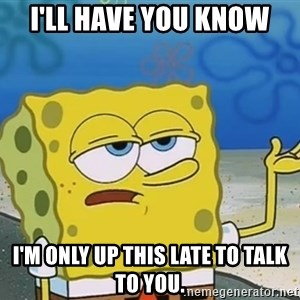 I'll have you know Spongebob - I'll have you know I'm only up this late to talk to you.