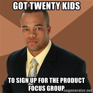 Successful Black Man - got twenty kids to sign up for the product focus group