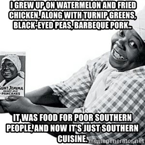 Aunt Jemima -  I grew up on watermelon and fried chicken, along with turnip greens, black-eyed peas, barbeque pork.. It was food for poor Southern people, and now it's just Southern cuisine.