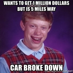 Bad Luck Brian - wants to get 1 million dollars but is 5 miles way car broke down