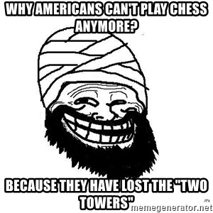 "Trollface Mohammad - why americans can't play chess anymore? because they have lost the ""two towers"""