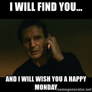 liam neeson taken - I will find you... and I will wish you a happy monday