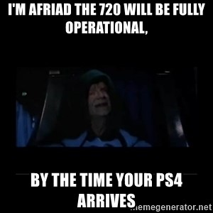 Emperor Palpatine - I'm Afriad the 720 will be fully operational, by the time your ps4 Arrives