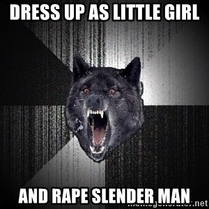 Insanity Wolf - dress up as little girl and rape slender man