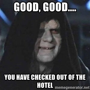Sith Lord - Good, good.... You have checked out of the hotel