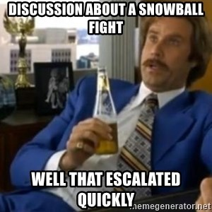 That escalated quickly-Ron Burgundy - discussion about a snowball fight Well that escalated quickly