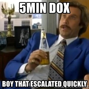 That escalated quickly-Ron Burgundy - 5MIN DOX BOY THAT ESCALATED QUICKLY