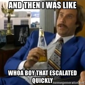 That escalated quickly-Ron Burgundy - And then i was like Whoa boy that escalated quickly