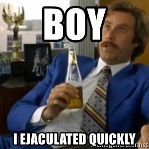 That escalated quickly-Ron Burgundy - Boy I ejaculated quickly