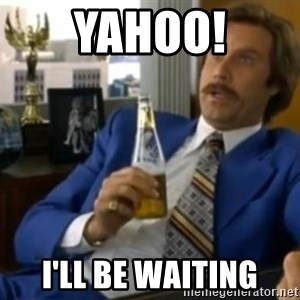 That escalated quickly-Ron Burgundy - Yahoo! I'll be waiting