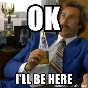 That escalated quickly-Ron Burgundy - Ok I'll be here