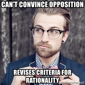 Scumbag Analytic Philosopher - Can't convince opposition  revises criteria for rationality