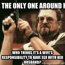 am-i-the-only-one -  Who thinks it's a wife's responsibility to have sex with her husband?